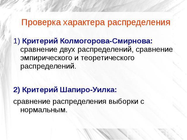 Проверка характера распределения 1) Критерий Колмогорова-Смирнова: сравнение двух распределений, сравнение эмпирического и теоретического распределений. 2) Критерий Шапиро-Уилка: сравнение распределения выборки с нормальным.