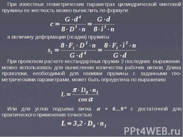 При известных геометрических параметрах цилиндрической винтовой пружины ее жесткость можно вычислить по формуле а величину деформации (осадки) пружины При проектном расчете нестандартных пружин 2 последних выражения можно использовать для вычисления…