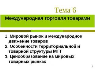 * Тема 6 Международная торговля товарами 1. Мировой рынок и международное движен