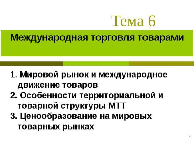 * Тема 6 Международная торговля товарами 1. Мировой рынок и международное движение товаров 2. Особенности территориальной и товарной структуры МТТ 3. Ценообразование на мировых товарных рынках