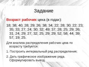 Задание Возраст рабочих цеха (в годах): 18; 38; 40; 28; 29; 26; 38; 34; 22; 28;