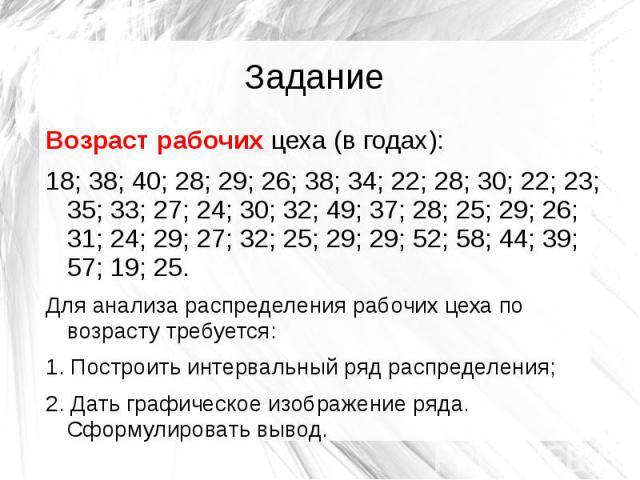 Задание Возраст рабочих цеха (в годах): 18; 38; 40; 28; 29; 26; 38; 34; 22; 28; 30; 22; 23; 35; 33; 27; 24; 30; 32; 49; 37; 28; 25; 29; 26; 31; 24; 29; 27; 32; 25; 29; 29; 52; 58; 44; 39; 57; 19; 25. Для анализа распределения рабочих цеха по возраст…