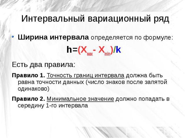 Интервальный вариационный ряд Ширина интервала определяется по формуле: h=(Хмах- Хmin)/k Есть два правила: Правило 1. Точность границ интервала должна быть равна точности данных (число знаков после запятой одинаково) Правило 2. Минимальное значение …