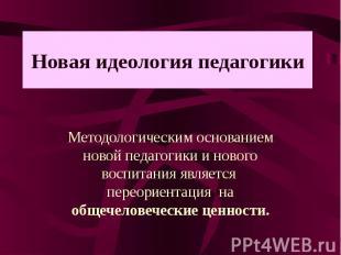 Новая идеология педагогики Методологическим основанием новой педагогики и нового