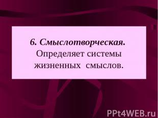 6. Смыслотворческая. Определяет системы жизненных смыслов.