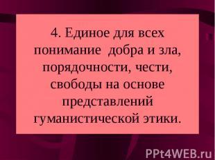 4. Единое для всех понимание добра и зла, порядочности, чести, свободы на основе