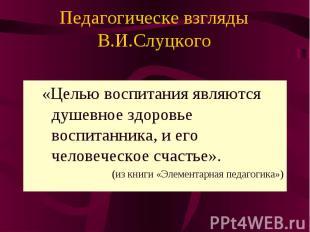 Педагогическе взгляды В.И.Слуцкого «Целью воспитания являются душевное здоровье