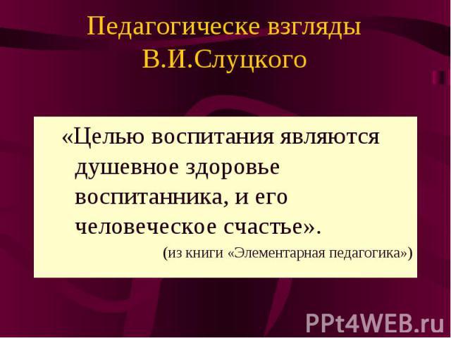 Педагогическе взгляды В.И.Слуцкого «Целью воспитания являются душевное здоровье воспитанника, и его человеческое счастье». (из книги «Элементарная педагогика»)