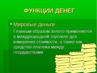 ФУНКЦИИ ДЕНЕГ Мировые деньги Главным образом золото применяется в международной