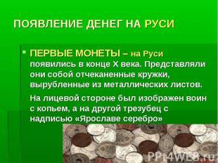 ПОЯВЛЕНИЕ ДЕНЕГ НА РУСИ ПЕРВЫЕ МОНЕТЫ – на Руси появились в конце Х века. Предст