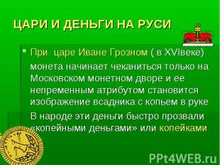 ЦАРИ И ДЕНЬГИ НА РУСИ При царе Иване Грозном ( в ХVIвеке) монета начинает чекани