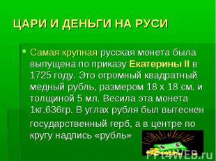 ЦАРИ И ДЕНЬГИ НА РУСИ Самая крупная русская монета была выпущена по приказу Екат