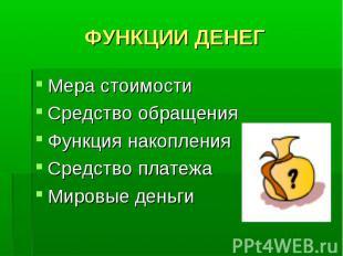 ФУНКЦИИ ДЕНЕГ Мера стоимости Средство обращения Функция накопления Средство плат
