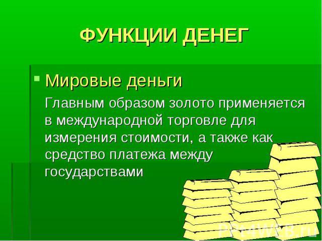 ФУНКЦИИ ДЕНЕГ Мировые деньги Главным образом золото применяется в международной торговле для измерения стоимости, а также как средство платежа между государствами
