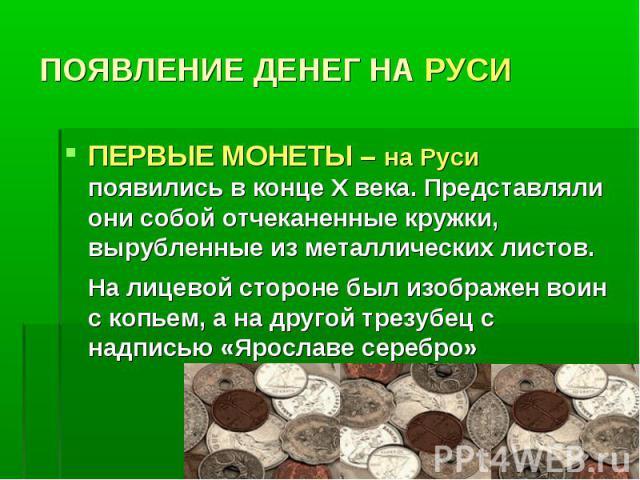 ПОЯВЛЕНИЕ ДЕНЕГ НА РУСИ ПЕРВЫЕ МОНЕТЫ – на Руси появились в конце Х века. Представляли они собой отчеканенные кружки, вырубленные из металлических листов. На лицевой стороне был изображен воин с копьем, а на другой трезубец с надписью «Ярославе серебро»