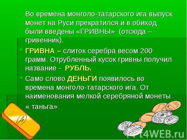 Во времена монголо-татарского ига выпуск монет на Руси прекратился и в обиход были введены «ГРИВНЫ» (отсюда – гривенник). ГРИВНА – слиток серебра весом 200 грамм. Отрубленный кусок гривны получил название - РУБЛЬ. Само слово ДЕНЬГИ появилось во врем…