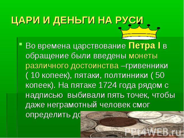 ЦАРИ И ДЕНЬГИ НА РУСИ Во времена царствование Петра I в обращение были введены монеты различного достоинства –гривенники ( 10 копеек), пятаки, полтинники ( 50 копеек). На пятаке 1724 года рядом с надписью выбивали пять точек, чтобы даже неграмотный …