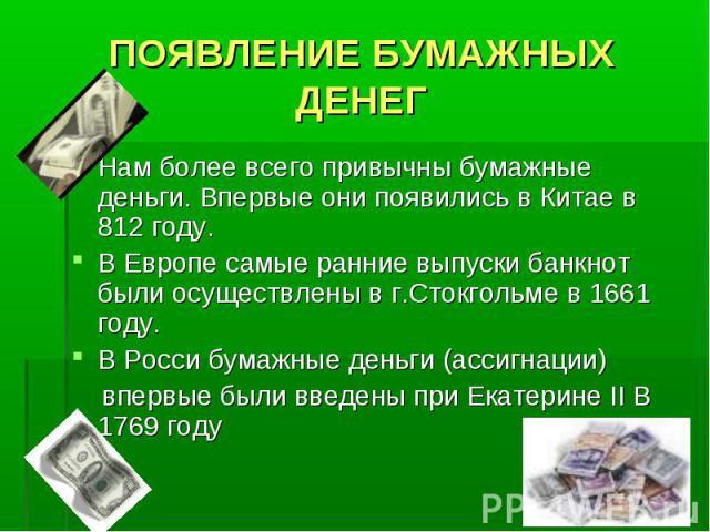 ПОЯВЛЕНИЕ БУМАЖНЫХ ДЕНЕГ Нам более всего привычны бумажные деньги. Впервые они появились в Китае в 812 году. В Европе самые ранние выпуски банкнот были осуществлены в г.Стокгольме в 1661 году. В Росси бумажные деньги (ассигнации) впервые были введен…