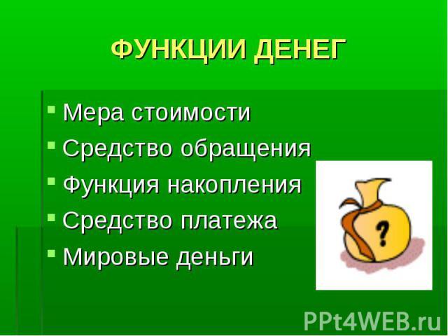 ФУНКЦИИ ДЕНЕГ Мера стоимости Средство обращения Функция накопления Средство платежа Мировые деньги