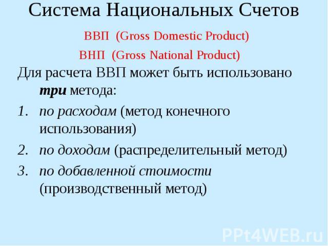 Для расчета ВВП может быть использовано три метода: по расходам (метод конечного использования) по доходам (распределительный метод) по добавленной стоимости (производственный метод) Система Национальных Счетов ВВП (Gross Domestic Product) ВНП (Gros…
