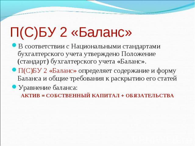 П(С)БУ 2 «Баланс» В соответствии с Национальными стандартами бухгалтерского учета утверждено Положение (стандарт) бухгалтерского учета «Баланс». П(С)БУ 2 «Баланс» определяет содержание и форму Баланса и общие требования к раскрытию его статей Уравне…