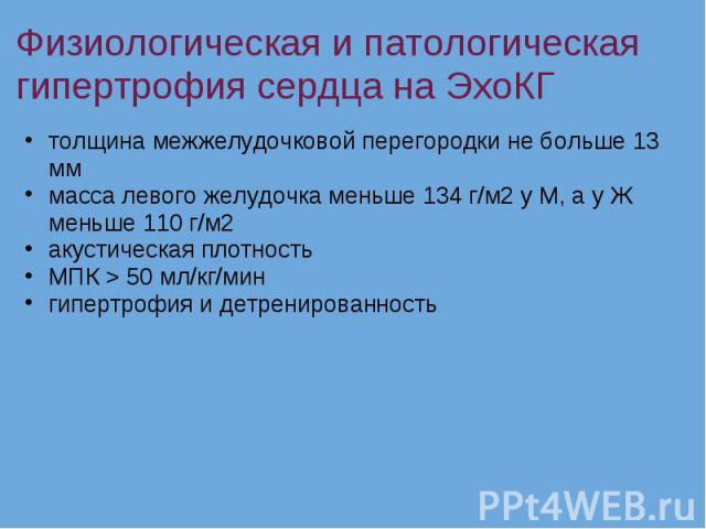 Физиологическая и патологическая гипертрофия сердца на ЭхоКГ толщина межжелудочковой перегородки не больше 13 мм масса левого желудочка меньше 134 г/м2 у М, а у Ж меньше 110 г/м2 акустическая плотность МПК > 50 мл/кг/мин гипертрофия и детренированность