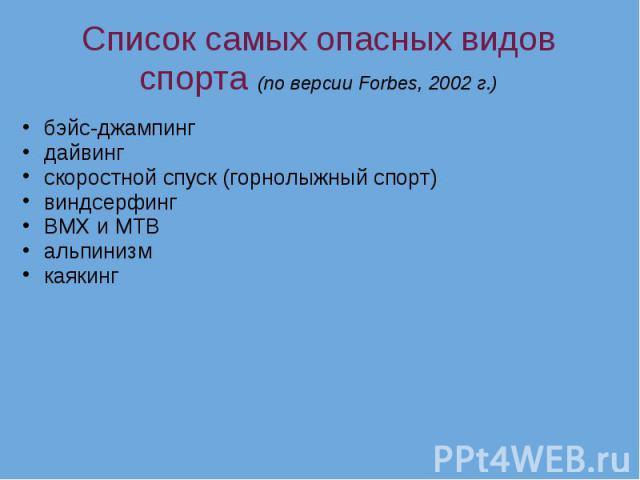 Список самых опасных видов спорта (по версии Forbes, 2002 г.) бэйс-джампинг дайвинг скоростной спуск (горнолыжный спорт) виндсерфинг BMX и MTB альпинизм каякинг