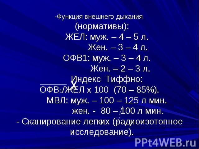 Функция внешнего дыхания (нормативы): ЖЕЛ: муж. – 4 – 5 л. Жен. – 3 – 4 л. ОФВ1: муж. – 3 – 4 л. Жен. – 2 – 3 л. Индекс Тиффно: ОФВ1/ЖЕЛ х 100 (70 – 85%). МВЛ: муж. – 100 – 125 л мин. жен. - 80 – 100 л мин. - Сканирование легких (радиоизотопное иссл…