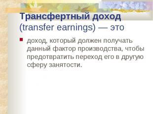 Трансфертный доход (transfer earnings) — это доход, который должен получать данн