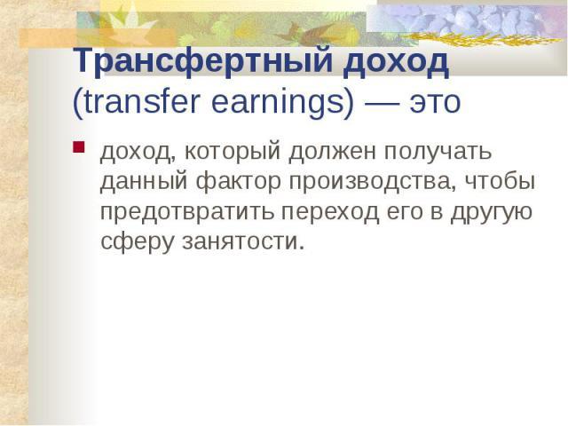 Трансфертный доход (transfer earnings) — это доход, который должен получать данный фактор производства, чтобы предотвратить переход его в другую сферу занятости.