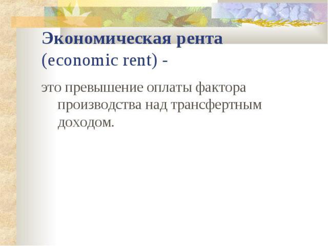 Экономическая рента (economic rent) - это превышение оплаты фактора производства над трансфертным доходом.