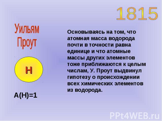 Основываясь на том, что атомная масса водорода почти в точности равна единице и что атомные массы других элементов тоже приближаются к целым числам, У. Проут выдвинул гипотезу о происхождении всех химических элементов из водорода. Н А(Н)=1