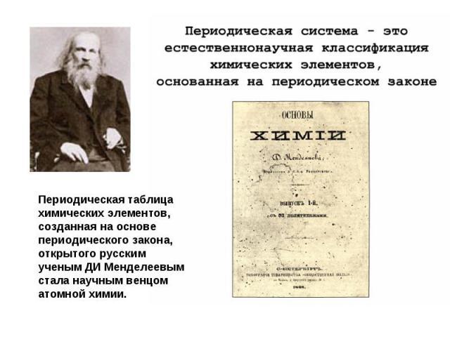 Периодическая таблица химических элементов, созданная на основе периодического закона, открытого русским ученым ДИ Менделеевым стала научным венцом атомной химии.
