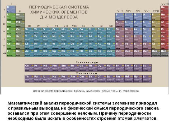 Математический анализ периодической системы элементов приводил к правильным выводам, но физический смысл периодического закона оставался при этом совершенно неясным. Причину периодичности необходимо было искать в особенностях строения атомов элементов.