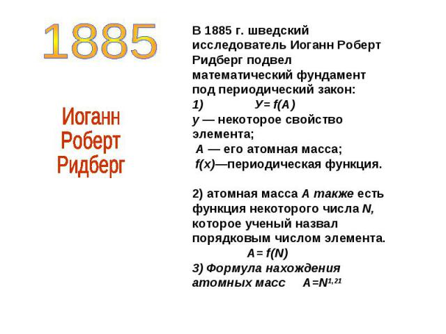 В 1885 г. шведский исследователь Иоганн Роберт Ридберг подвел математический фундамент под периодический закон: 1) У= f(А) у — некоторое свойство элемента; А — его атомная масса; f(x)—периодическая функция. 2) атомная масса А также есть функция неко…
