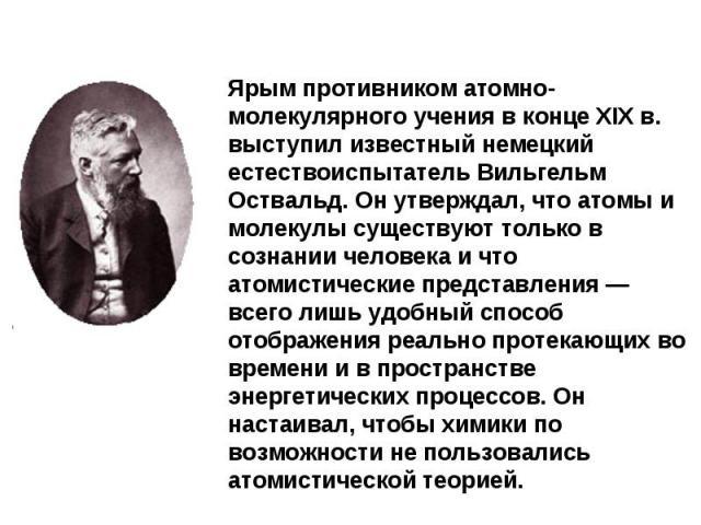 Ярым противником атомно-молекулярного учения в конце XIX в. выступил известный немецкий естествоиспытатель Вильгельм Оствальд. Он утверждал, что атомы и молекулы существуют только в сознании человека и что атомистические представления — всего лишь у…