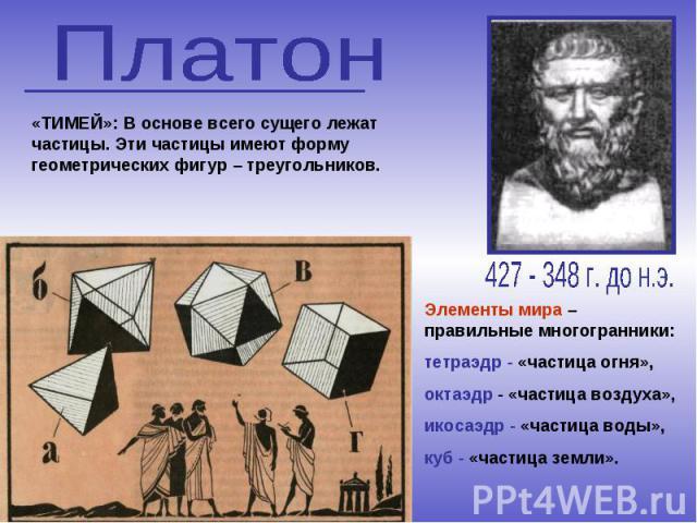 Элементы мира – правильные многогранники: тетраэдр - «частица огня», октаэдр - «частица воздуха», икосаэдр - «частица воды», куб - «частица земли». «ТИМЕЙ»: В основе всего сущего лежат частицы. Эти частицы имеют форму геометрических фигур – треугольников.