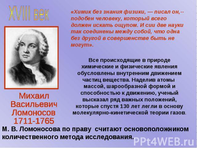 «Химик без знания физики, — писал он,-- подобен человеку, который всего должен искать ощупом. И сии две науки так соединены между собой, что одна без другой в совершенстве быть не могут». М. В. Ломоносова по праву считают основоположником количестве…