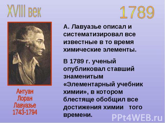 А. Лавуазье описал и систематизировал все известные в то время химические элементы. В 1789 г. ученый опубликовал ставший знаменитым «Элементарный учебник химии», в котором блестяще обобщил все достижения химии того времени.