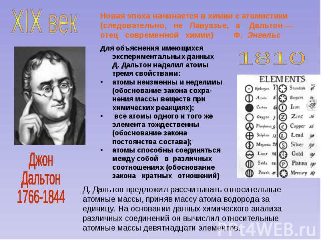 Новая эпоха начинается в химии с атомистики (следовательно, не Лавуазье, а Дальтон — отец современной химии) Ф. Энгельс Для объяснения имеющихся экспериментальных данных Д. Дальтон наделил атомы тремя свойствами: атомы неизменны и неделимы (обоснова…