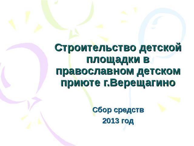 Строительство детской площадки в православном детском приюте г.Верещагино Сбор средств 2013 год