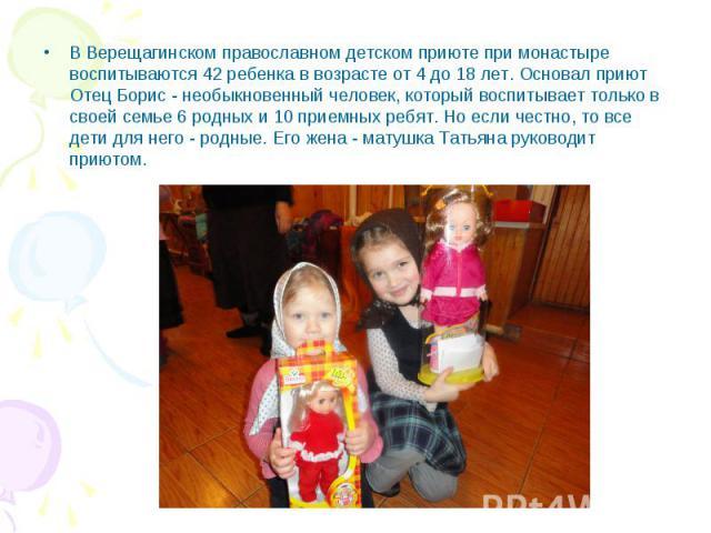 В Верещагинском православном детском приюте при монастыре воспитываются 42 ребенка в возрасте от 4 до 18 лет. Основал приют Отец Борис - необыкновенный человек, который воспитывает только в своей семье 6 родных и 10 приемных ребят. Но если честно, т…