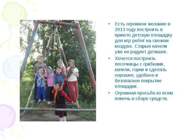 Есть огромное желание в 2013 году построить в приюте детскую площадку для игр ребят на свежем воздухе. Старые качели уже не радуют детишек. Хочется построить песочницы с грибками, качели, горки и сделать хорошее, удобное и безопасное покрытие площад…