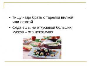 • Пищу надо брать с тарелки вилкой или ложкой • Когда ешь, не откусывай больших