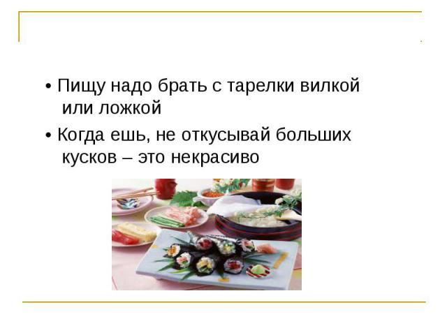 • Пищу надо брать с тарелки вилкой или ложкой • Когда ешь, не откусывай больших кусков – это некрасиво