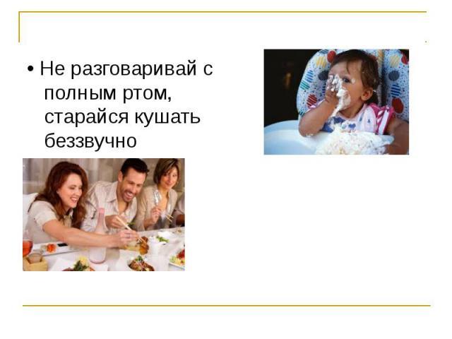 • Если тебе нужно что-нибудь взять, не тянись через стол, а вежливо попроси передать • Не разговаривай с полным ртом, старайся кушать беззвучно