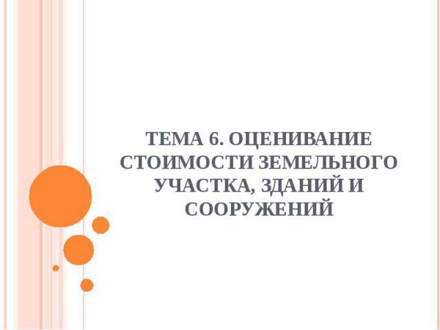 ТЕМА 6. ОЦЕНИВАНИЕ СТОИМОСТИ ЗЕМЕЛЬНОГО УЧАСТКА, ЗДАНИЙ И СООРУЖЕНИЙ