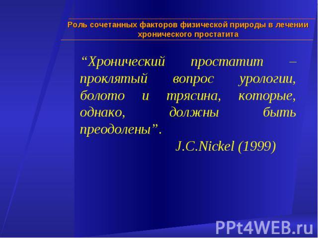 """""""Хронический простатит – проклятый вопрос урологии, болото и трясина, которые, однако, должны быть преодолены"""". J.C.Nickel (1999) Роль сочетанных факторов физической природы в лечении хронического простатита"""