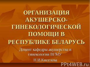 ОРГАНИЗАЦИЯ АКУШЕРСКО-ГИНЕКОЛОГИЧЕСКОЙ ПОМОЩИ В РЕСПУБЛИКЕ БЕЛАРУСЬ Доцент кафед