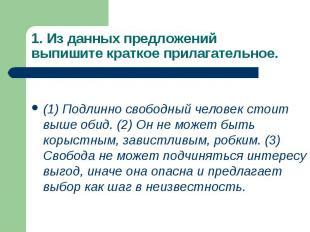 1. Из данных предложений выпишите краткое прилагательное. (1) Подлинно свободный